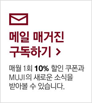 메일 매거진 구독하기 매월 1회 10% 할인 쿠폰과 MUJI의 새로운 소식을 받아볼 수 있습니다.